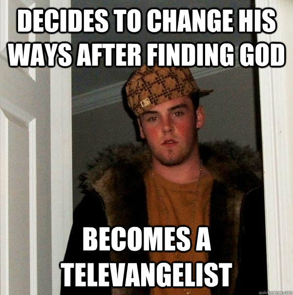 Decides to change his ways after finding god Becomes a televangelist - Decides to change his ways after finding god Becomes a televangelist  Scumbag Steve