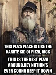 This pizza place is like the karate kid of pizza, jack this is the best pizza around,hey nothin's ever gonna keep it down