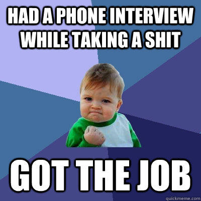 Had a phone interview while taking a shit got the job - Had a phone interview while taking a shit got the job  Success Kid