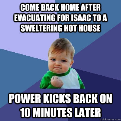 cOME BACK HOME AFTER EVACUATING FOR ISAAC TO A SWELTERING HOT HOUSE POWER KICKS BACK ON 10 MINUTES LATER  Success Kid