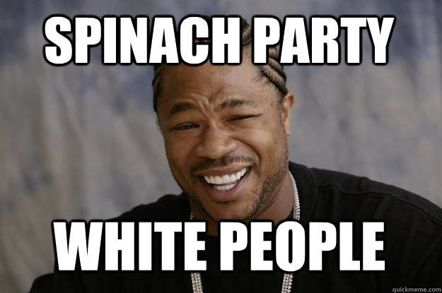 Spinach party White people - Spinach party White people  Xzibit meme