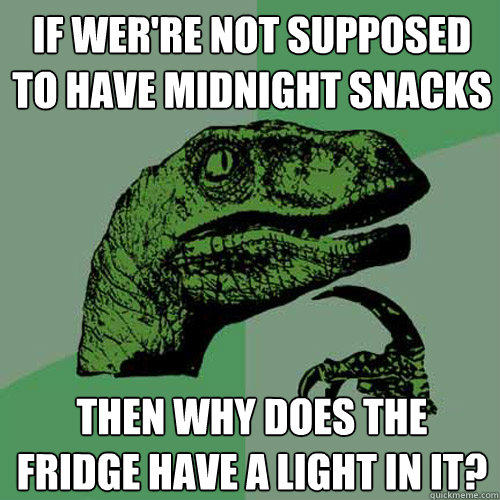 If wer're not supposed to have midnight snacks then why does the fridge have a light in it? - If wer're not supposed to have midnight snacks then why does the fridge have a light in it?  Philosoraptor