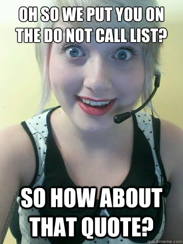 Oh so we put you on the do not call list? So how about that quote? - Oh so we put you on the do not call list? So how about that quote?  Overly Attached Insurance Agent