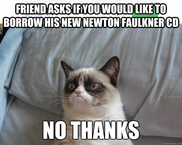 Friend asks if you would like to borrow his new Newton Faulkner CD NO THANKS - Friend asks if you would like to borrow his new Newton Faulkner CD NO THANKS  Grumpy Cat on Being Unfriended