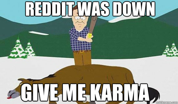 Reddit was down GIVE ME KARMA - Reddit was down GIVE ME KARMA  Misc