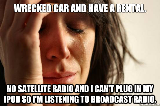 Wrecked car and have a rental. No satellite radio and I can't plug in my iPod so I'm listening to broadcast radio. - Wrecked car and have a rental. No satellite radio and I can't plug in my iPod so I'm listening to broadcast radio.  First World Problems