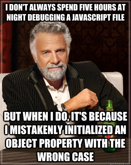I don't always spend five hours at night debugging a javascript file but when I do, it's because I mistakenly initialized an object property with the wrong case - I don't always spend five hours at night debugging a javascript file but when I do, it's because I mistakenly initialized an object property with the wrong case  The Most Interesting Man In The World