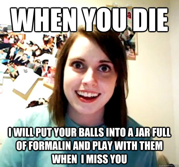 When you Die I will put your balls into a jar full of formalin and play with them when  I miss You - When you Die I will put your balls into a jar full of formalin and play with them when  I miss You  Overly Attached Girlfriend