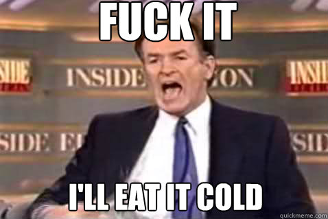 fuck it I'll eat it cold - fuck it I'll eat it cold  Fuck It Bill OReilly