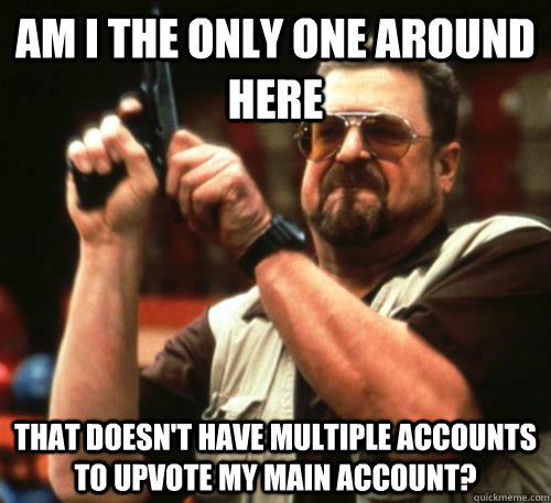 Am i the only one around here That doesn't have multiple accounts to upvote my main account? - Am i the only one around here That doesn't have multiple accounts to upvote my main account?  Am I The Only One Around Here