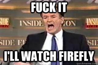 FUCK IT I'll watch Firefly