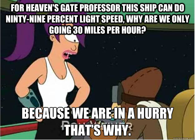 For heaven's gate professor this ship can do ninty-nine percent light speed, Why are we only going 30 miles per hour? Because we are in a hurry that's why.