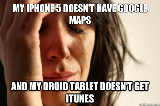 My iphone 5 doesn't have google maps and my droid tablet doesn't get itunes - My iphone 5 doesn't have google maps and my droid tablet doesn't get itunes  First World Problems