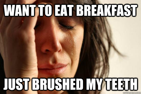 want to eat breakfast  just brushed my teeth - want to eat breakfast  just brushed my teeth  First World Problems