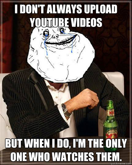 I Don't always upload Youtube videos but when i do, I'm the only one who watches them. - I Don't always upload Youtube videos but when i do, I'm the only one who watches them.  Most Forever Alone In The World