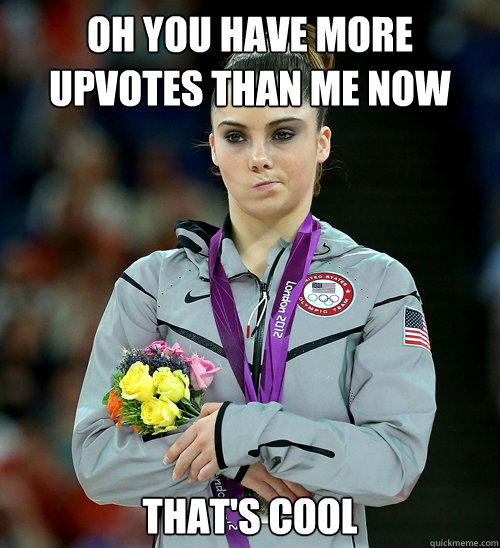 oh you have more upvotes than me now that's cool