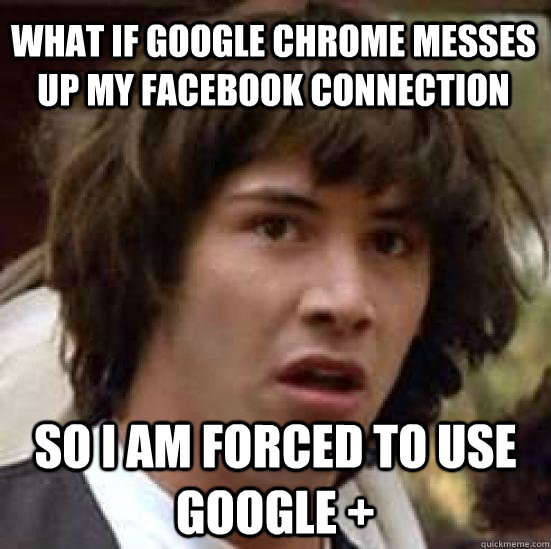 what if google chrome messes up my facebook connection so I am forced to use google + - what if google chrome messes up my facebook connection so I am forced to use google +  conspiracy keanu
