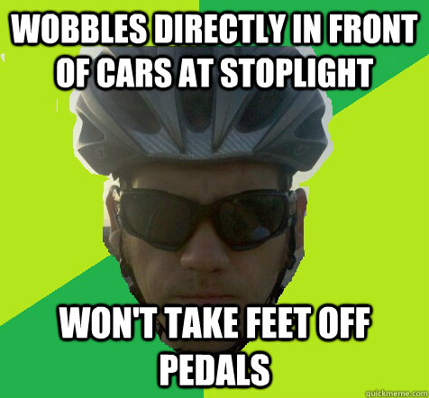 Wobbles directly in front of cars at stoplight Won't take feet off pedals  Angry Cyclist