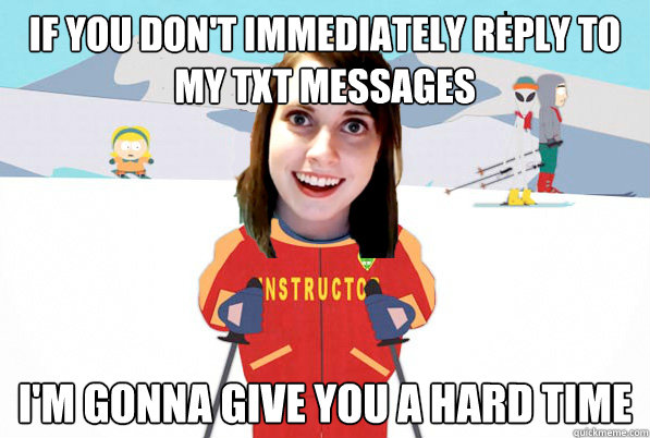 If you don't immediately reply to my txt messages I'm gonna give you a hard time