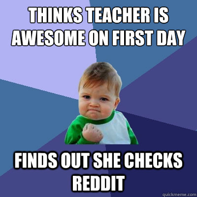 Thinks teacher is awesome on first day finds out she checks reddit - Thinks teacher is awesome on first day finds out she checks reddit  Success Kid