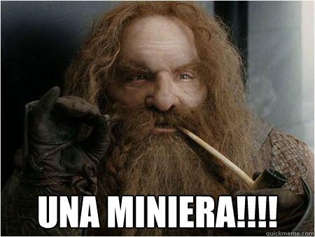 UNA MINIERA!!!! -  UNA MINIERA!!!!  Gimli approves