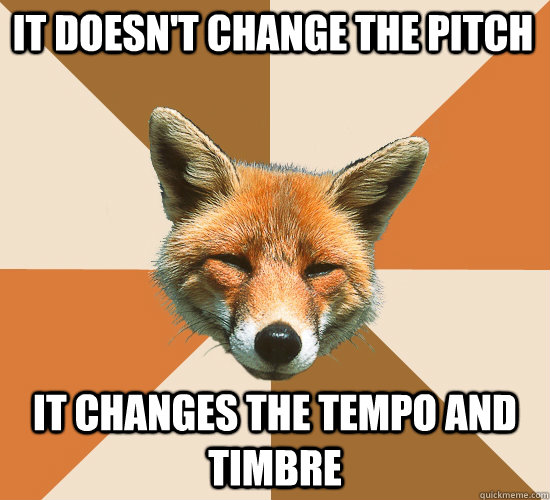 it doesn't change the pitch it changes the tempo and timbre - it doesn't change the pitch it changes the tempo and timbre  Condescending Fox