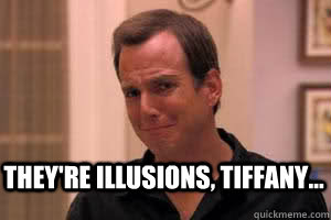 They're Illusions, Tiffany...