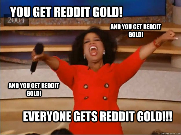 You get Reddit Gold! Everyone gets Reddit Gold!!! And you get Reddit Gold! AND you get Reddit Gold! - You get Reddit Gold! Everyone gets Reddit Gold!!! And you get Reddit Gold! AND you get Reddit Gold!  oprah you get a car