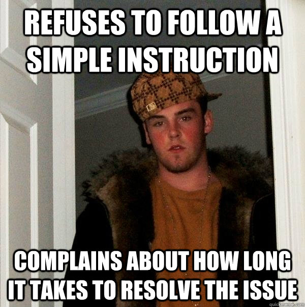 Refuses to follow a simple instruction complains about how long it takes to resolve the issue - Refuses to follow a simple instruction complains about how long it takes to resolve the issue  Scumbag Steve