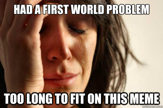 had a first world problem too long to fit on this meme - had a first world problem too long to fit on this meme  First World Problems