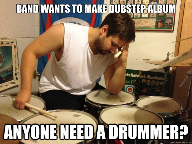 Band wants to make dubstep album Anyone need a drummer?