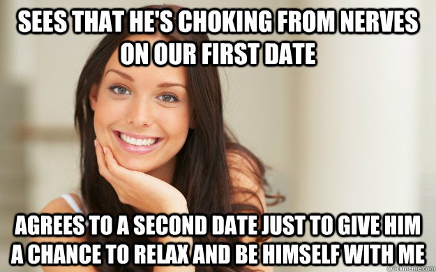 Sees that he's choking from nerves on our first date  Agrees to a second date just to give him a chance to relax and be himself with me - Sees that he's choking from nerves on our first date  Agrees to a second date just to give him a chance to relax and be himself with me  Good Girl Gina
