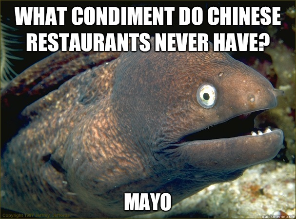 What condiment do Chinese restaurants never have? Mayo - What condiment do Chinese restaurants never have? Mayo  Bad Joke Eel