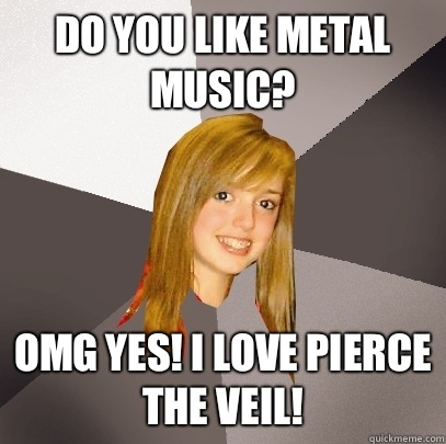 Do you like metal music? OMG yes! I love pierce the veil! - Do you like metal music? OMG yes! I love pierce the veil!  Musically Oblivious 8th Grader