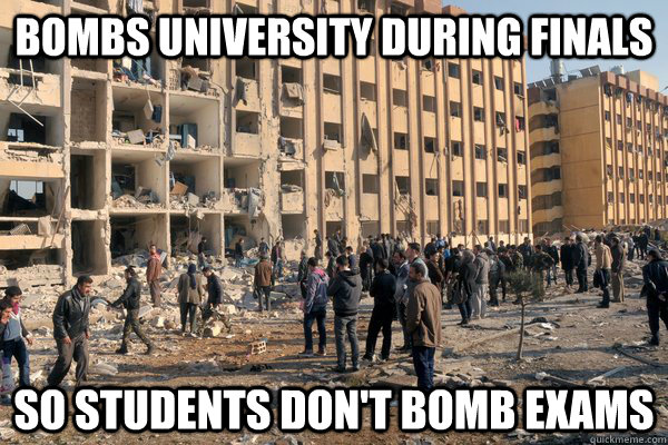 Bombs university during finals so students don't bomb exams - Bombs university during finals so students don't bomb exams  Misc