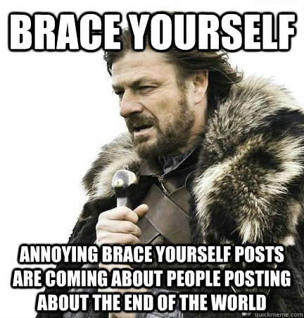 brace yourself ANNOYING brace yourself posts are coming about people posting about the end of the world