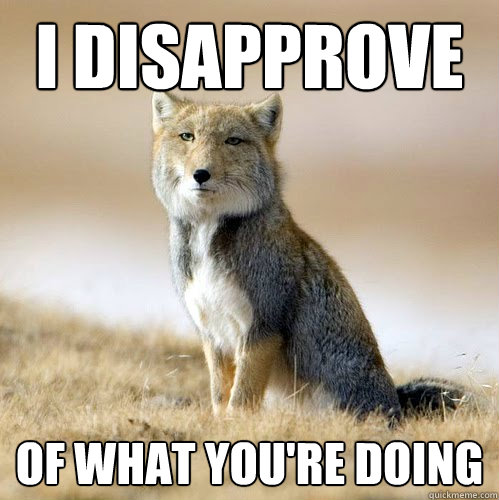 I disapprove  Of what you're doing - I disapprove  Of what you're doing  Disappointed Sand Fox