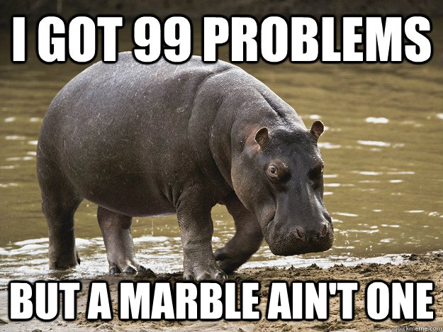 I got 99 problems but a marble ain't one  Hungry Hippo
