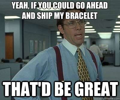 That'd be great yeah, if you could go ahead and ship my bracelet  Office Space work this weekend