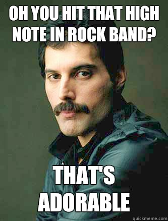 Oh you hit that high note in rock band? That's adorable - Oh you hit that high note in rock band? That's adorable  freddie Mercury meme
