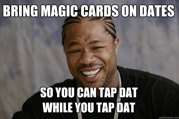 Bring magic cards on dates so you can tap dat  while you tap dat  Xzibit meme