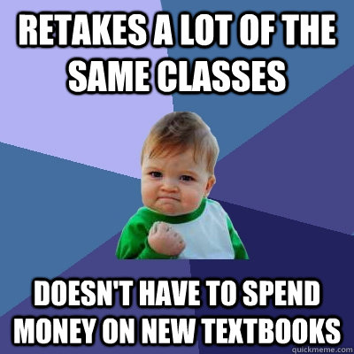retakes a lot of the same classes doesn't have to spend money on new textbooks  - retakes a lot of the same classes doesn't have to spend money on new textbooks   Success Kid
