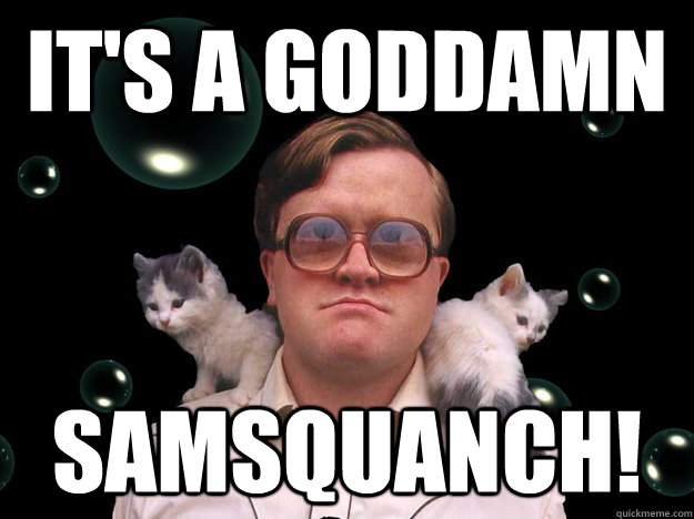 it's a goddamn samsquanch!