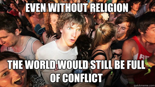 Even without religion  the world would still be full of conflict - Even without religion  the world would still be full of conflict  Sudden Clarity Clarence