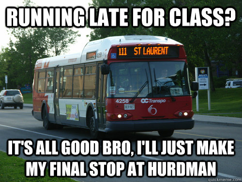 Running late for class? It's all good bro, I'll just make my final stop at hurdman