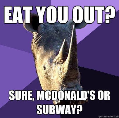 Eat you out? Sure, McDonald's or Subway? - Eat you out? Sure, McDonald's or Subway?  Sexually Oblivious Rhino