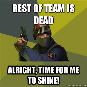 Rest of team is dead Alright, time for me to shine!