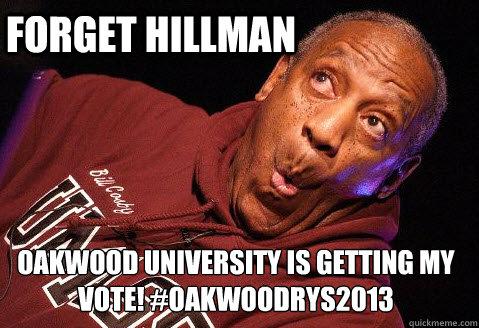 Forget Hillman Oakwood University is getting my vote! #OakwoodRYS2013  They mad