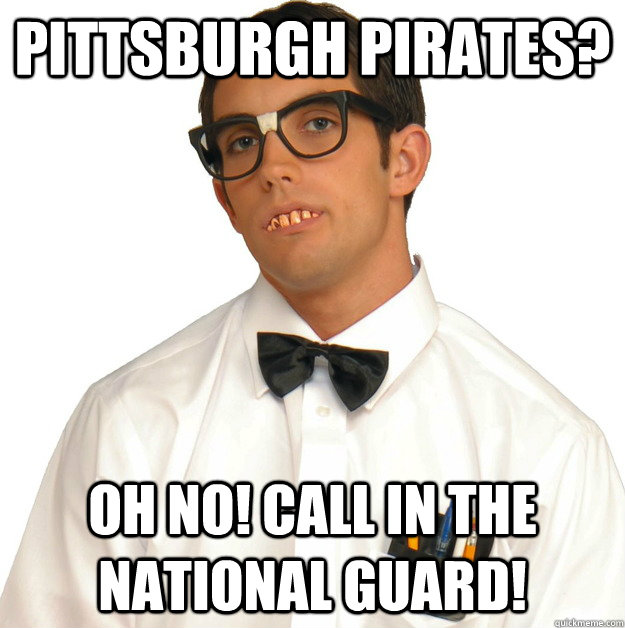 Pittsburgh Pirates? Oh no! Call in the national guard!
