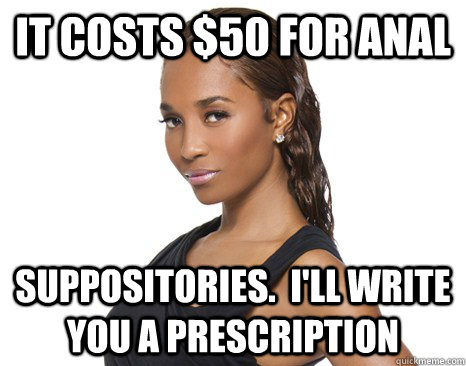 It costs $50 for anal suppositories.  I'll write you a prescription - It costs $50 for anal suppositories.  I'll write you a prescription  Successful Black Woman